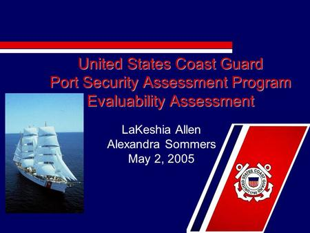 United States Coast Guard Port Security Assessment Program Evaluability Assessment LaKeshia Allen Alexandra Sommers May 2, 2005.