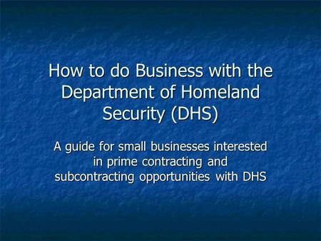 How to do Business with the Department of Homeland Security (DHS) A guide for small businesses interested in prime contracting and subcontracting opportunities.