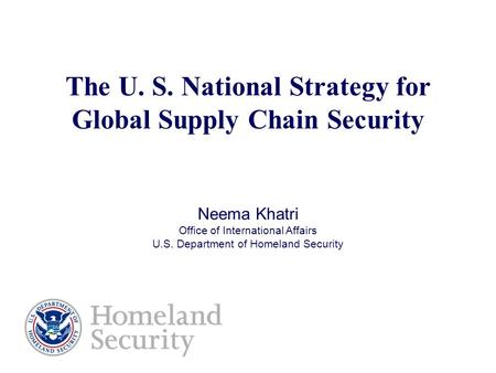 The U. S. National Strategy for Global Supply Chain Security Neema Khatri Office of International Affairs U.S. Department of Homeland Security.