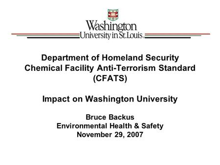 Department of Homeland Security Chemical Facility Anti-Terrorism Standard (CFATS) Impact on Washington University Bruce Backus Environmental Health & Safety.