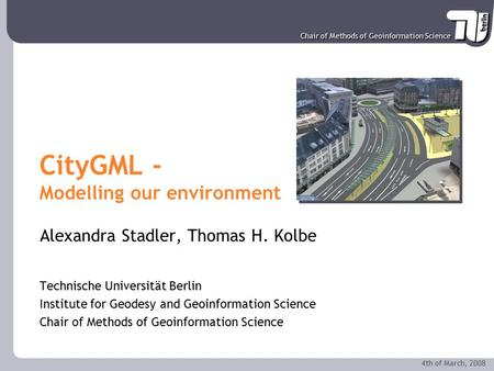 Chair of Methods of Geoinformation Science 4th of March, 2008 CityGML - Modelling our environment Alexandra Stadler, Thomas H. Kolbe Technische Universität.