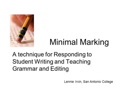 Minimal Marking A technique for Responding to Student Writing and Teaching Grammar and Editing Lennie Irvin, San Antonio College.