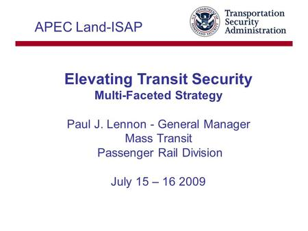 Elevating Transit Security Multi-Faceted Strategy Paul J. Lennon - General Manager Mass Transit Passenger Rail Division July 15 – 16 2009 APEC Land-ISAP.
