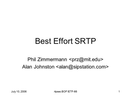 July 10, 2006rtpsec BOF IETF-661 Best Effort SRTP Phil Zimmermann Alan Johnston.