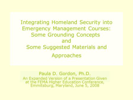 Integrating Homeland Security into Emergency Management Courses: Some Grounding Concepts and Some Suggested Materials and Approaches Paula D. Gordon, Ph.D.