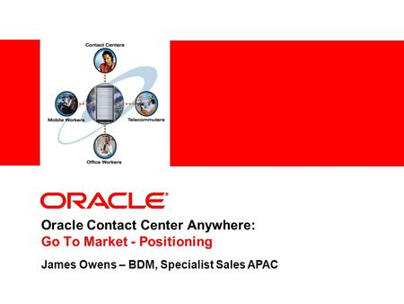 Oracle Contact Center Anywhere: Go To Market - Positioning James Owens – BDM, Specialist Sales APAC.