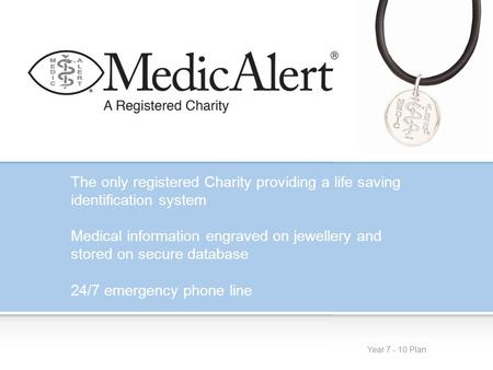 Year 7 - 10 Plan The only registered Charity providing a life saving identification system Medical information engraved on jewellery and stored on secure.