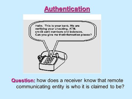 Authentication Question: how does a receiver know that remote communicating entity is who it is claimed to be?