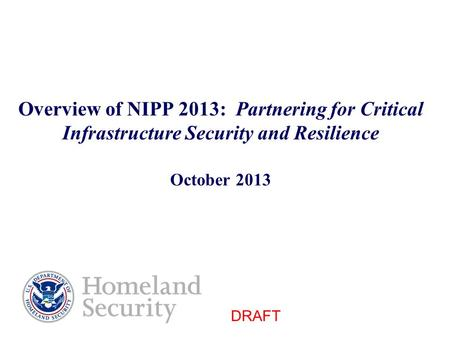 Overview of NIPP 2013: Partnering for Critical Infrastructure Security and Resilience October 2013 DRAFT.