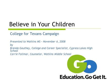 Believe in Your Children College for Texans Campaign Presented to Watkins MS – November 6, 2008 by Brenda Gauthey, College and Career Specialist, Cypress.