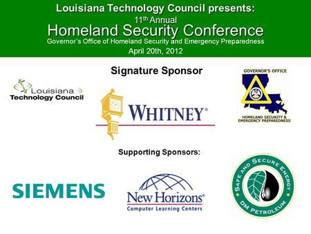 Signature Sponsor Louisiana Technology Council presents: 11 th Annual Homeland Security Conference Governor's Office of Homeland Security and Emergency.