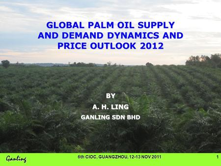 Ganling 6th CIOC, GUANGZHOU, 12-13 NOV 20111 GLOBAL PALM OIL SUPPLY AND DEMAND DYNAMICS AND PRICE OUTLOOK 2012 BY A. H. LING GANLING SDN BHD.