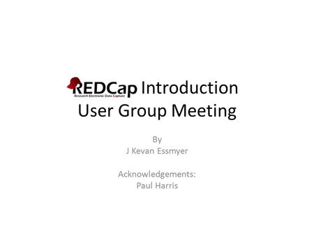 REDCap Introduction User Group Meeting By J Kevan Essmyer Acknowledgements: Paul Harris.