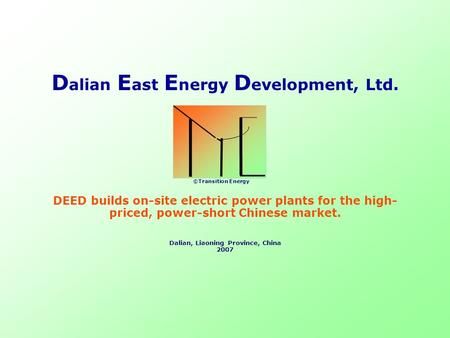 DEED builds on-site electric power plants for the high- priced, power-short Chinese market. Dalian, Liaoning Province, China 2007 D alian E ast E nergy.