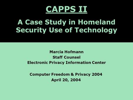 CAPPS II: A Case Study of Homeland Security Computer Applications Marcia Hofmann Staff Counsel Electronic Privacy Information Center Computer Freedom &