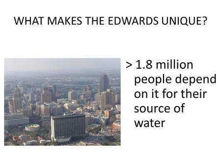 WHAT MAKES THE EDWARDS UNIQUE? > 1.8 million people depend on it for their source of water.