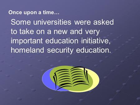 Once upon a time… Some universities were asked to take on a new and very important education initiative, homeland security education.