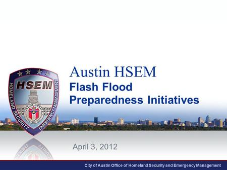 City of Austin Office of Homeland Security and Emergency Management Austin HSEM Flash Flood Preparedness Initiatives April 3, 2012.