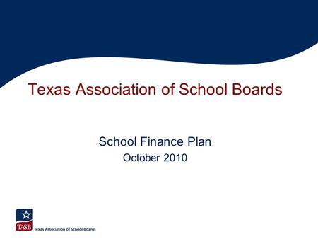 Texas Association of School Boards School Finance Plan October 2010.