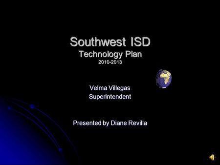 Southwest ISD Technology Plan 2010-2013 Velma Villegas Superintendent Presented by Diane Revilla.