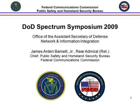 1 Federal Communications Commission Public Safety and Homeland Security Bureau DoD Spectrum Symposium 2009 Office of the Assistant Secretary of Defense.