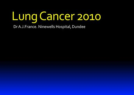 Dr A.J.France. Ninewells Hospital, Dundee Lung Cancer 2010.
