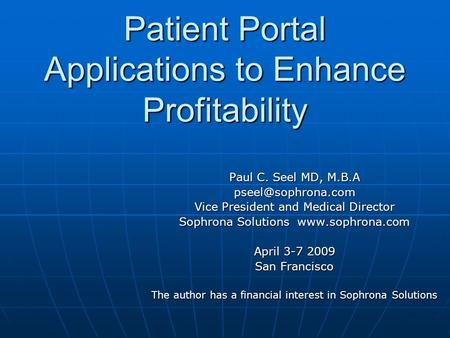 Patient Portal Applications to Enhance Profitability Paul C. Seel MD, M.B.A Vice President and Medical Director Sophrona Solutions