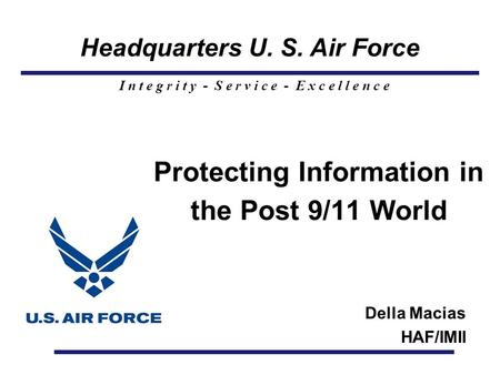 Headquarters U. S. Air Force I n t e g r i t y - S e r v i c e - E x c e l l e n c e Protecting Information in the Post 9/11 World Della Macias HAF/IMII.