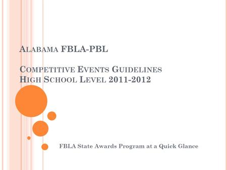 A LABAMA FBLA-PBL C OMPETITIVE E VENTS G UIDELINES H IGH S CHOOL L EVEL 2011-2012 FBLA State Awards Program at a Quick Glance.