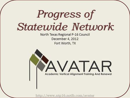 Progress of Statewide Network North Texas Regional P-16 Council December 4, 2012 Fort Worth, TX