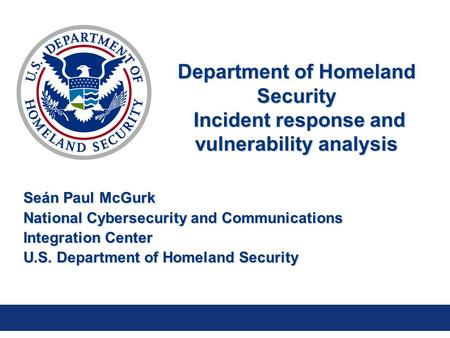 Department of Homeland Security Incident response and vulnerability analysis Seán Paul McGurk National Cybersecurity and Communications Integration Center.