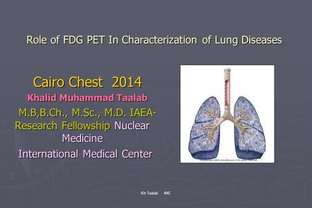 Kh Taalab IMC Role of FDG PET In Characterization of Lung Diseases Cairo Chest 2014 Khalid Muhammad Taalab M.B,B.Ch., M.Sc., M.D. IAEA- Research Fellowship.