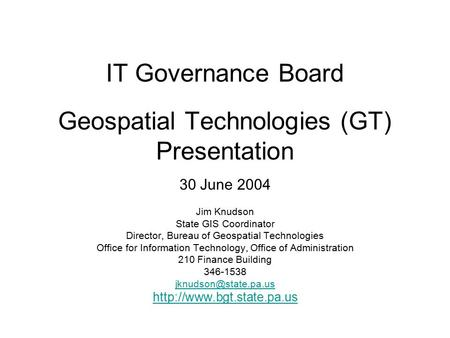 IT Governance Board Geospatial Technologies (GT) Presentation 30 June 2004 Jim Knudson State GIS Coordinator Director, Bureau of Geospatial Technologies.