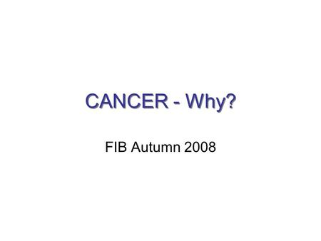CANCER - Why? FIB Autumn 2008. Outline 1.What is cancer? 2.Who can get cancer? 3.How does one develop cancer? 4.How can cancer kill you? 5.Which treatments.