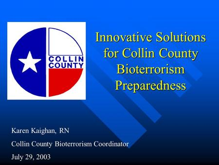 Innovative Solutions for Collin County Bioterrorism Preparedness Karen Kaighan, RN Collin County Bioterrorism Coordinator July 29, 2003.