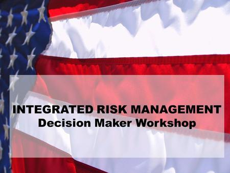INTEGRATED RISK MANAGEMENT Decision Maker Workshop.