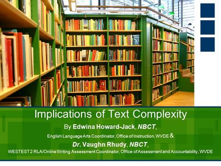 Implications of Text Complexity By Edwina Howard-Jack, NBCT, English Language Arts Coordinator, Office of Instruction, WVDE & Dr. Vaughn Rhudy, NBCT, WESTEST.