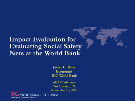 Impact Evaluation for Evaluating Social Safety Nets at the World Bank Javier E. Baez Economist IEG World Bank AEA Conference San Antonio, TX November 12,