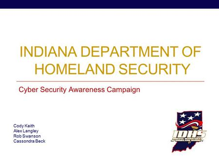 INDIANA DEPARTMENT OF HOMELAND SECURITY Cyber Security Awareness Campaign Cody Keith Alex Langley Rob Swanson Cassondra Beck.