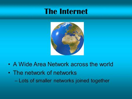 The Internet A Wide Area Network across the world The network of networks –Lots of smaller networks joined together.