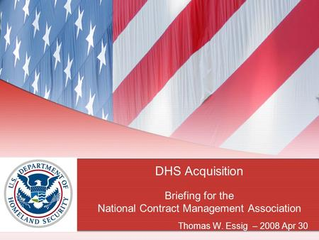 DHS Acquisition Briefing for the National Contract Management Association Thomas W. Essig – 2008 Apr 30.