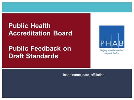 Public Health Accreditation Board Feedback on the Draft Standards Insert name, date, affiliation, PHAB affiliation Insert name, date, affiliation Public.