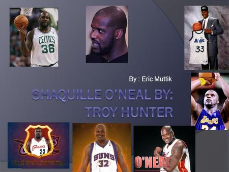 By : Eric Muttik. SShaquille O'Neal was born on March 6 th, 1972 in Newark, NJ. HHe didn't see his dad until he was a teenager. HHe went to military.