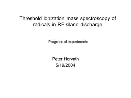 Threshold ionization mass spectroscopy of radicals in RF silane discharge Peter Horvath 5/19/2004 Progress of experiments.