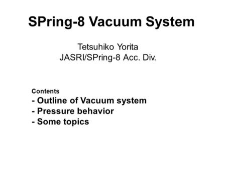 1 Tetsuhiko Yorita JASRI/SPring-8 Acc. Div. SPring-8 Vacuum System Contents - Outline of Vacuum system - Pressure behavior - Some topics.