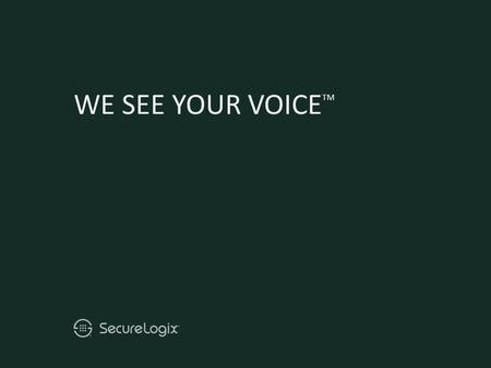 WE SEE YOUR VOICE TM. © Copyright 2009-2010 SecureLogix Corporation. All Rights Reserved. ETM, We See Your Voice, SecureLogix, SecureLogix Corporation,