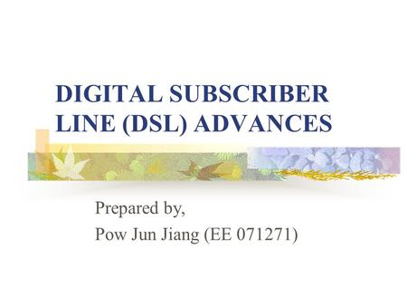 DIGITAL SUBSCRIBER LINE (DSL) ADVANCES Prepared by, Pow Jun Jiang (EE 071271)