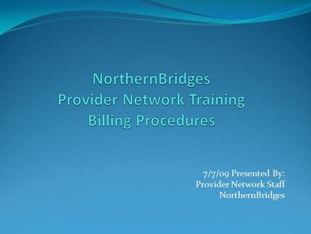 7/7/09 Presented By: Provider Network Staff NorthernBridges.