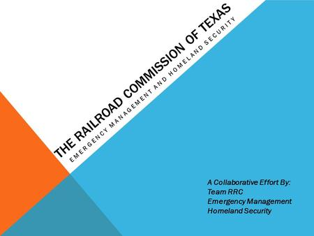 THE RAILROAD COMMISSION OF TEXAS EMERGENCY MANAGEMENT AND HOMELAND SECURITY A Collaborative Effort By: Team RRC Emergency Management Homeland Security.