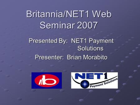 Britannia/NET1 Web Seminar 2007 Presented By: NET1 Payment Solutions Presenter: Brian Morabito.